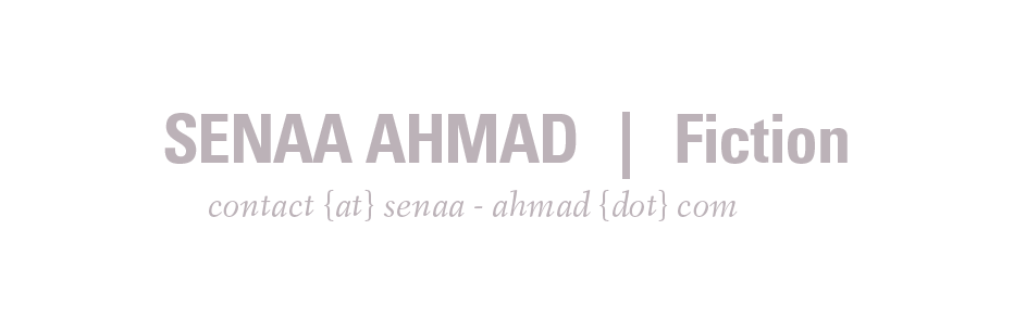 Senaa Ahmad | Fiction | contact (at) senaa - ahmad (dot) com
